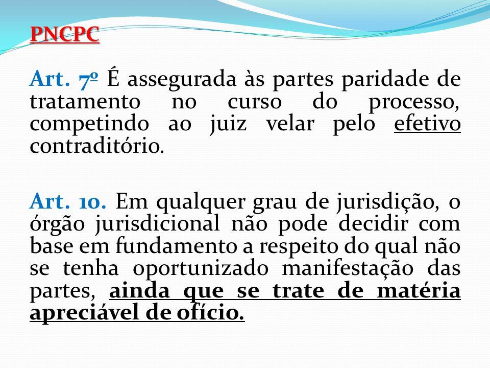 PNCPC Art. 7º É assegurada às partes paridade de tratamento no curso do processo, competindo ao juiz velar pelo efetivo contraditório. Art. 10. Em qua