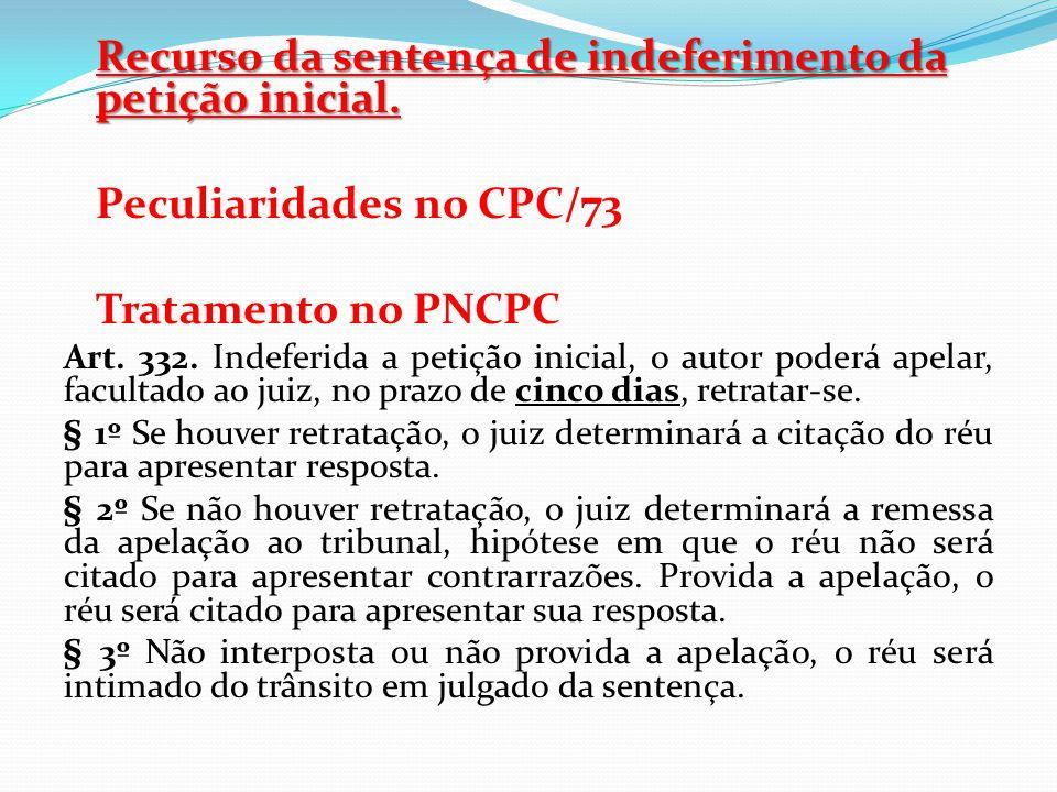 Recurso da sentença de indeferimento da petição inicial. Peculiaridades no CPC/73 Tratamento no PNCPC Art. 332. Indeferida a petição inicial, o autor