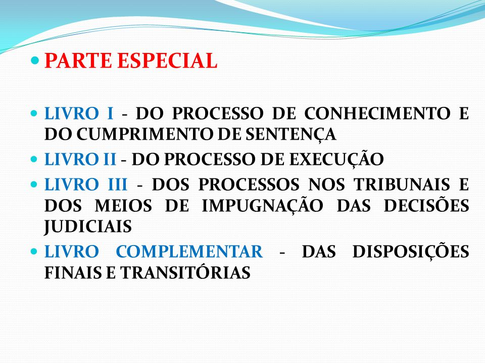 PARTE ESPECIAL LIVRO I - DO PROCESSO DE CONHECIMENTO E DO CUMPRIMENTO DE SENTENÇA LIVRO II - DO PROCESSO DE EXECUÇÃO LIVRO III - DOS PROCESSOS NOS TRI