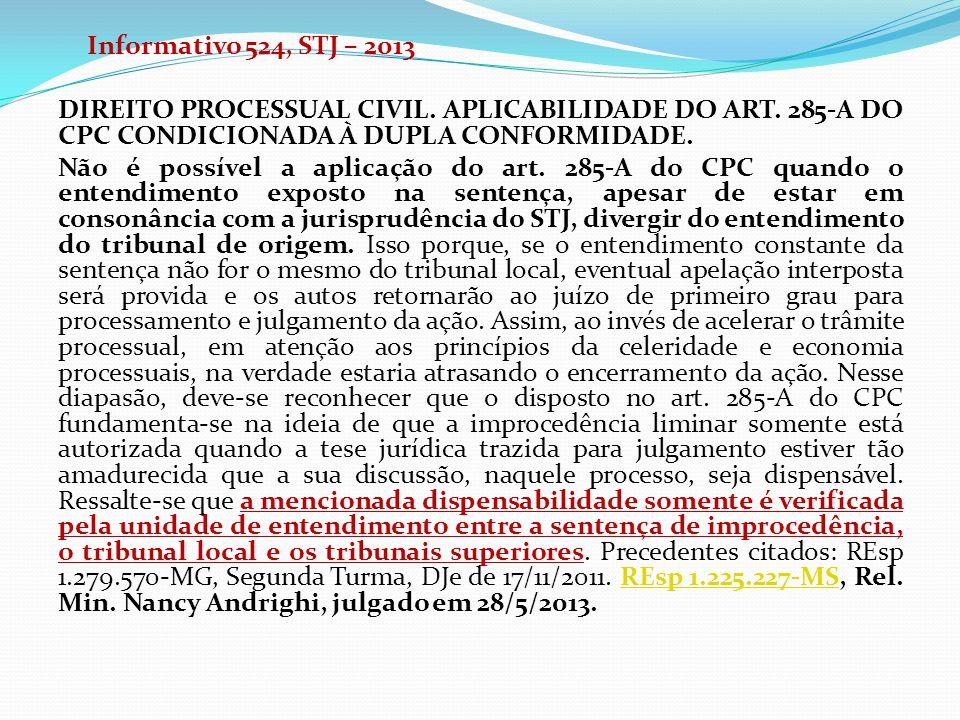 Informativo 524, STJ – 2013 DIREITO PROCESSUAL CIVIL. APLICABILIDADE DO ART. 285-A DO CPC CONDICIONADA À DUPLA CONFORMIDADE. Não é possível a aplicaçã