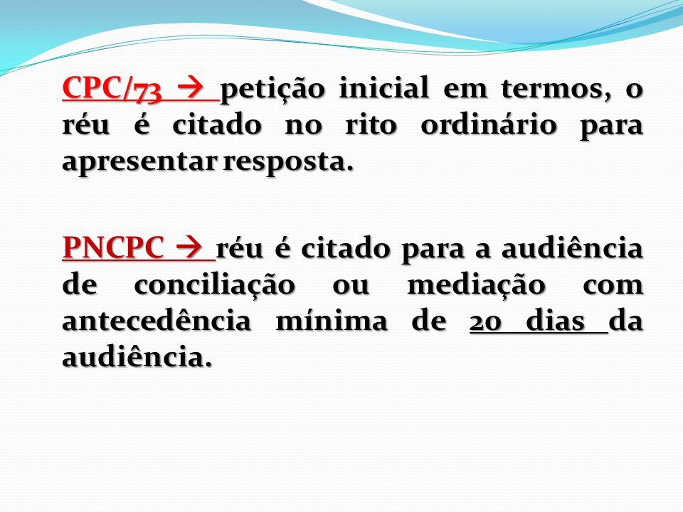 CPC/73  petição inicial em termos, o réu é citado no rito ordinário para apresentar resposta. PNCPC  réu é citado para a audiência de conciliação ou