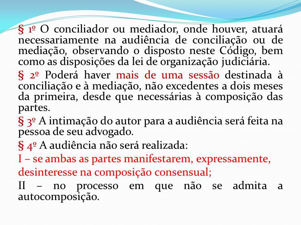 § 1º O conciliador ou mediador, onde houver, atuará necessariamente na audiência de conciliação ou de mediação, observando o disposto neste Código, be
