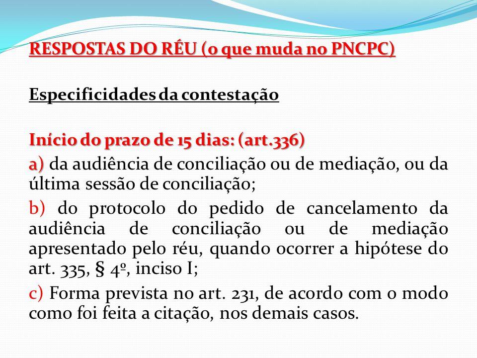 RESPOSTAS DO RÉU (o que muda no PNCPC) Especificidades da contestação Início do prazo de 15 dias: (art.336) a) a) da audiência de conciliação ou de me