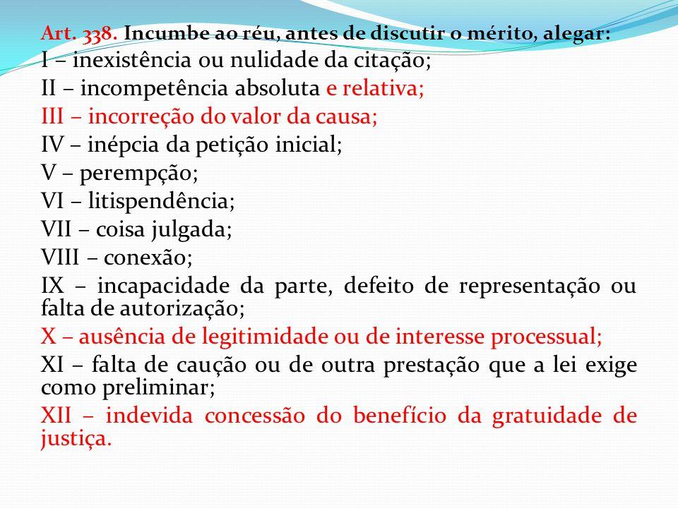 Art. 338. Incumbe ao réu, antes de discutir o mérito, alegar: I – inexistência ou nulidade da citação; II – incompetência absoluta e relativa; III – i