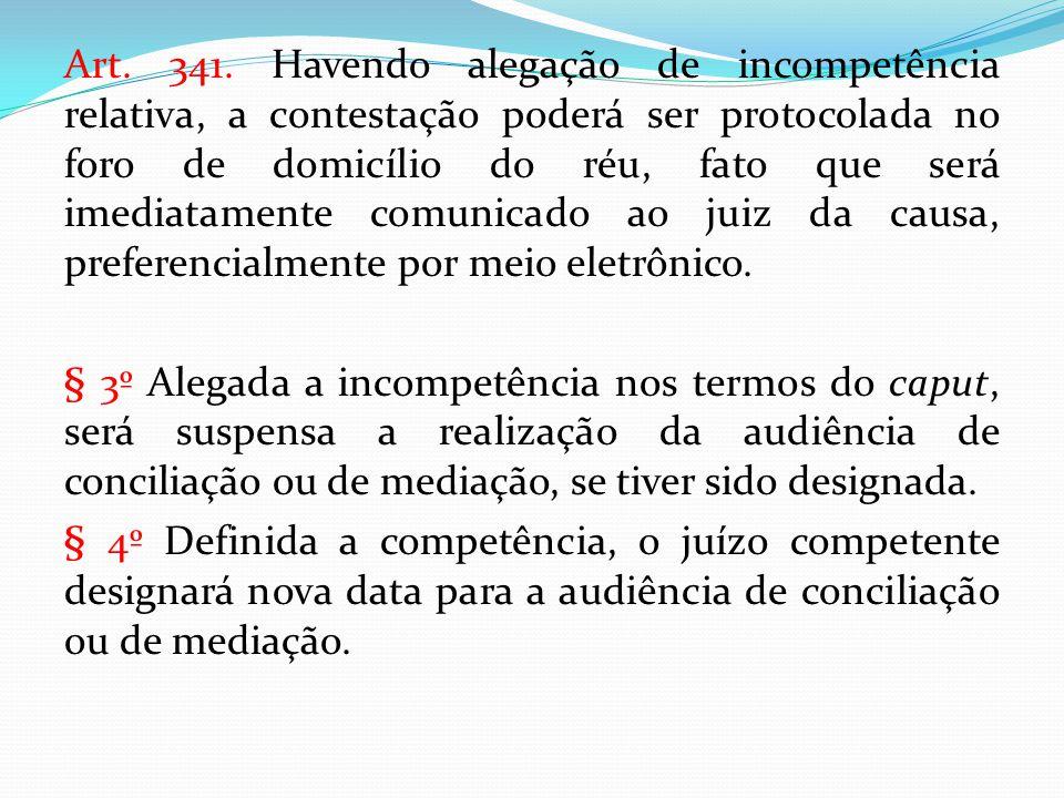 Art. 341. Havendo alegação de incompetência relativa, a contestação poderá ser protocolada no foro de domicílio do réu, fato que será imediatamente co