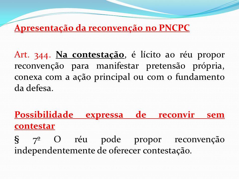 Apresentação da reconvenção no PNCPC Art. 344. Na contestação, é lícito ao réu propor reconvenção para manifestar pretensão própria, conexa com a ação