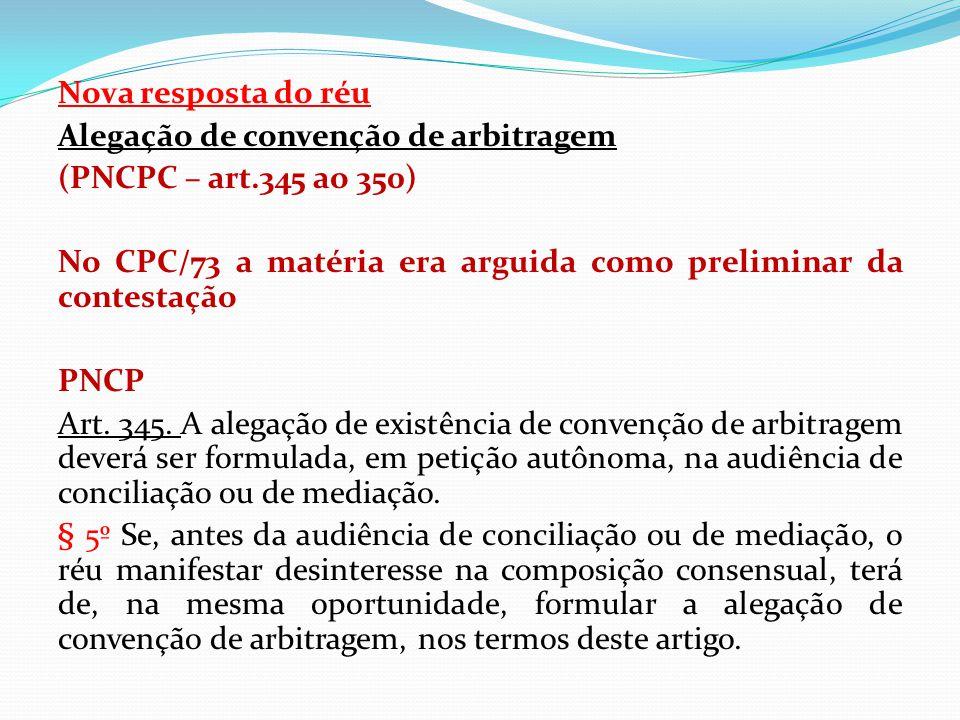 Nova resposta do réu Alegação de convenção de arbitragem (PNCPC – art.345 ao 350) No CPC/73 a matéria era arguida como preliminar da contestação PNCP