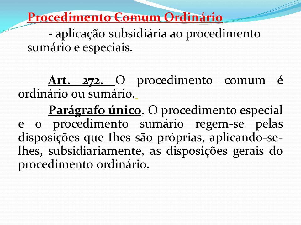 Procedimento Comum Ordinário - aplicação subsidiária ao procedimento sumário e especiais. Art. 272. O procedimento comum é ordinário ou sumário. Parág