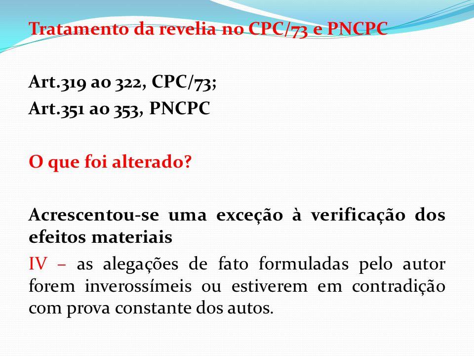 Tratamento da revelia no CPC/73 e PNCPC Art.319 ao 322, CPC/73; Art.351 ao 353, PNCPC O que foi alterado? Acrescentou-se uma exceção à verificação dos