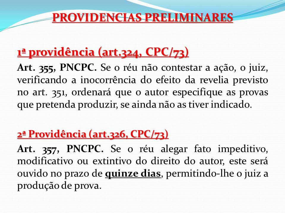 PROVIDENCIAS PRELIMINARES 1ª providência (art.324, CPC/73) Art. 355, PNCPC. Se o réu não contestar a ação, o juiz, verificando a inocorrência do efeit