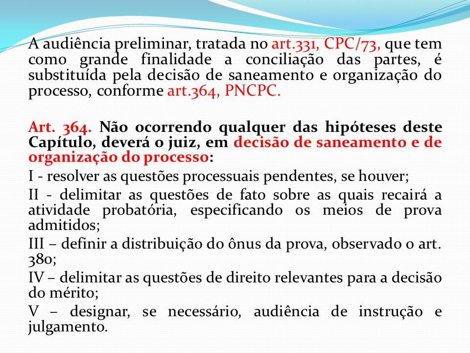 A audiência preliminar, tratada no art.331, CPC/73, que tem como grande finalidade a conciliação das partes, é substituída pela decisão de saneamento