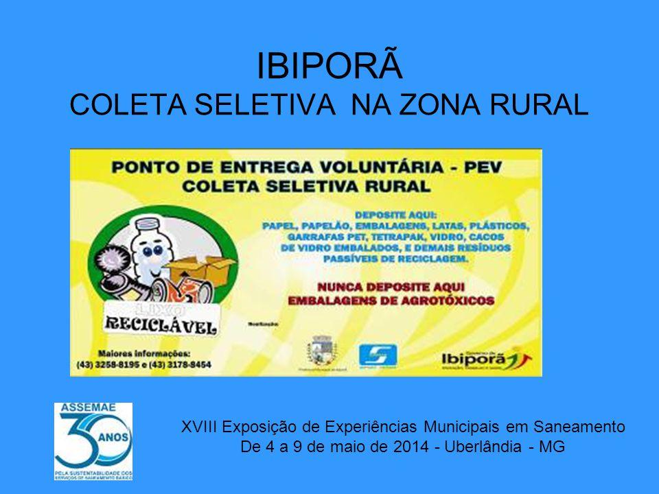 IBIPORÃ COLETA SELETIVA NA ZONA RURAL XVIII Exposição de Experiências Municipais em Saneamento De 4 a 9 de maio de 2014 - Uberlândia - MG