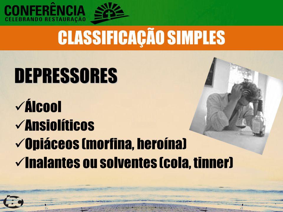 DEPRESSORES Álcool Ansiolíticos Opiáceos (morfina, heroína) Inalantes ou solventes (cola, tinner) CLASSIFICAÇÃO SIMPLES