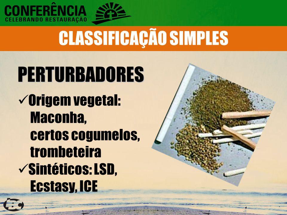 PERTURBADORES Origem vegetal: Maconha, certos cogumelos, trombeteira Sintéticos: LSD, Ecstasy, ICE CLASSIFICAÇÃO SIMPLES