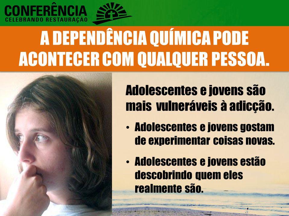 A DEPENDÊNCIA QUÍMICA PODE ACONTECER COM QUALQUER PESSOA.