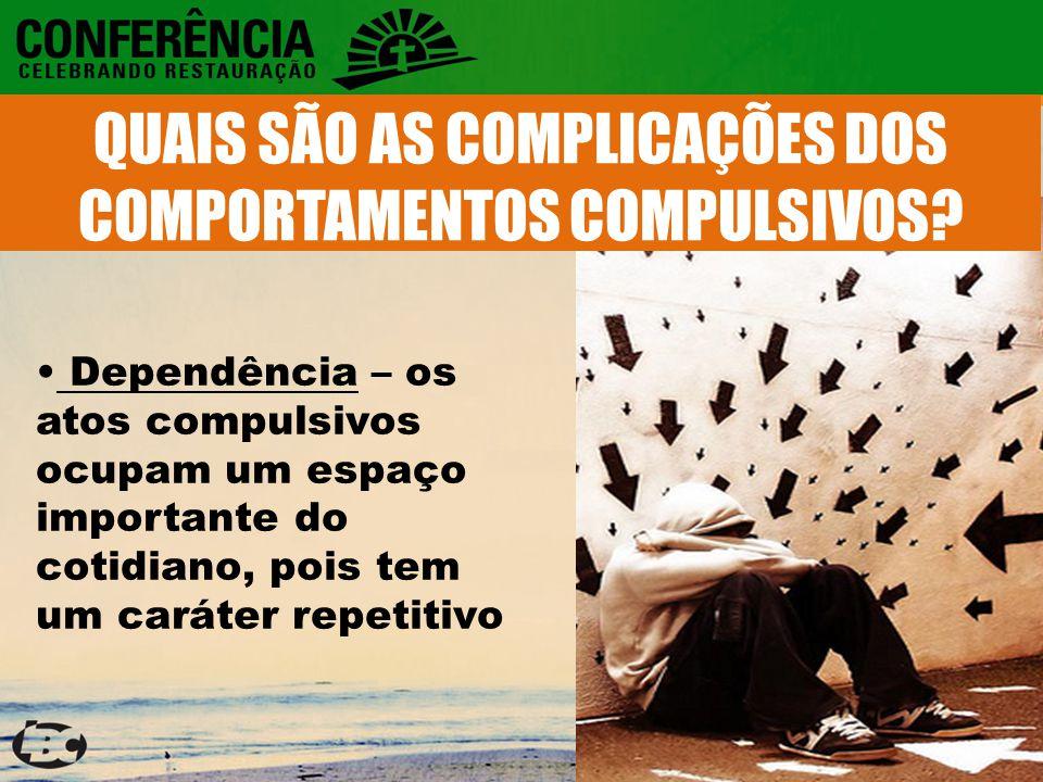 Dependência – os atos compulsivos ocupam um espaço importante do cotidiano, pois tem um caráter repetitivo QUAIS SÃO AS COMPLICAÇÕES DOS COMPORTAMENTOS COMPULSIVOS?