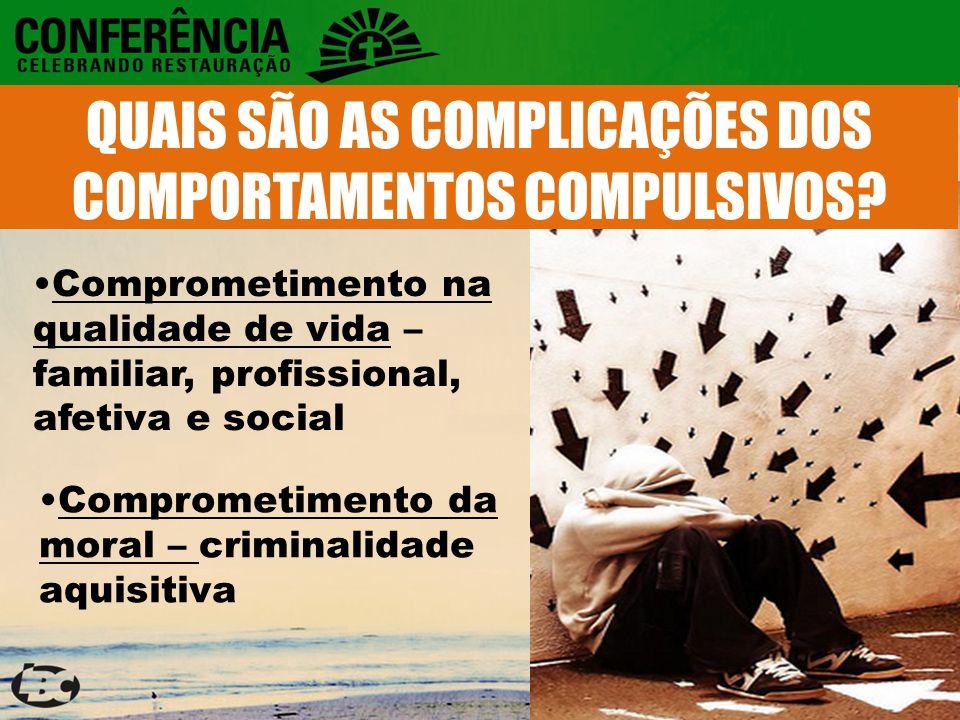 Comprometimento na qualidade de vida – familiar, profissional, afetiva e social Comprometimento da moral – criminalidade aquisitiva QUAIS SÃO AS COMPLICAÇÕES DOS COMPORTAMENTOS COMPULSIVOS?