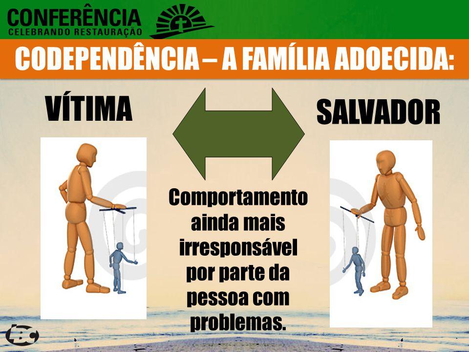 CODEPENDÊNCIA – A FAMÍLIA ADOECIDA: VÍTIMA SALVADOR Comportamento ainda mais irresponsável por parte da pessoa com problemas.