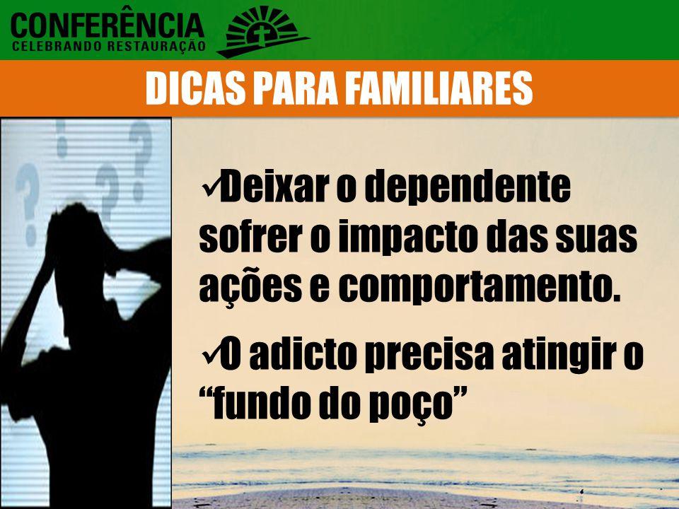 DICAS PARA FAMILIARES Deixar o dependente sofrer o impacto das suas ações e comportamento.