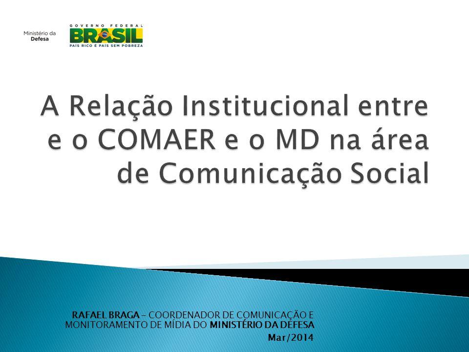 RAFAEL BRAGA – COORDENADOR DE COMUNICAÇÃO E MONITORAMENTO DE MÍDIA DO MINISTÉRIO DA DEFESA Mar/2014