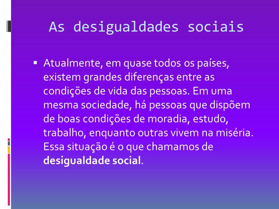 As desigualdades sociais  Atualmente, em quase todos os países, existem grandes diferenças entre as condições de vida das pessoas. Em uma mesma socie