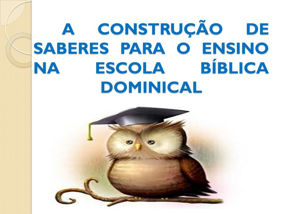 A CONSTRUÇÃO DE SABERES PARA O ENSINO NA ESCOLA BÍBLICA DOMINICAL