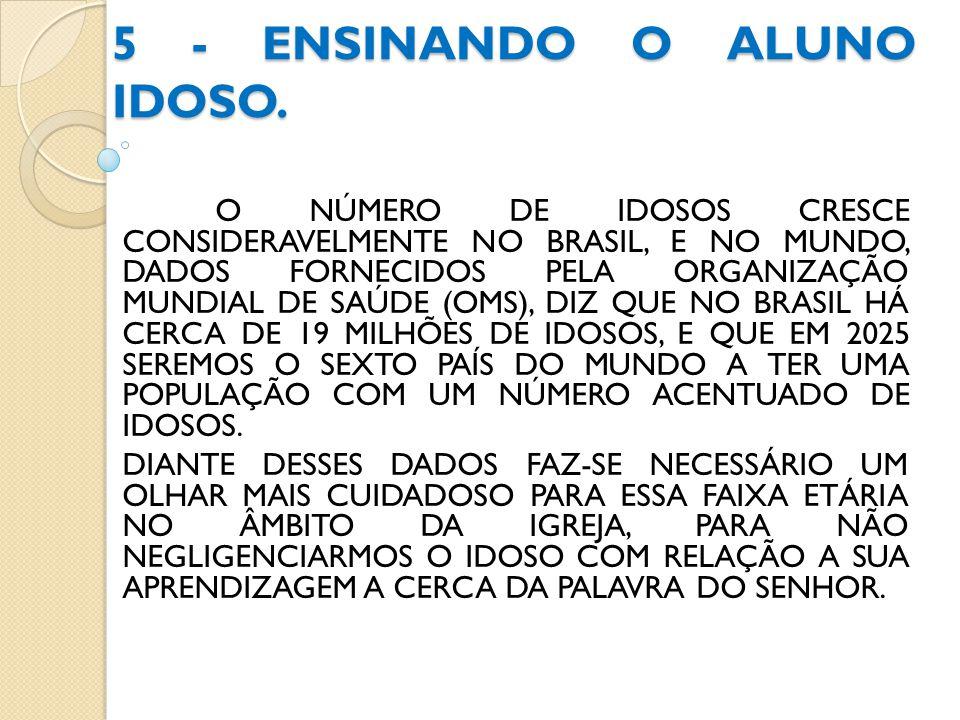 5 - ENSINANDO O ALUNO IDOSO. O NÚMERO DE IDOSOS CRESCE CONSIDERAVELMENTE NO BRASIL, E NO MUNDO, DADOS FORNECIDOS PELA ORGANIZAÇÃO MUNDIAL DE SAÚDE (OM