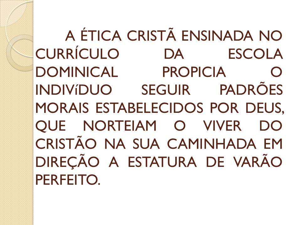 A ÉTICA CRISTÃ ENSINADA NO CURRÍCULO DA ESCOLA DOMINICAL PROPICIA O INDIVíDUO SEGUIR PADRÕES MORAIS ESTABELECIDOS POR DEUS, QUE NORTEIAM O VIVER DO CR