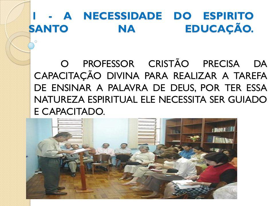 ALGUNS EDUCADORES NEGLIGENCIAM A AÇÃO DO ESPÍRITO SANTO, NO SEU MINISTÉRIO, ESTÃO ENGAJADOS NOS ALTOS PADRÕES DE TEORIA EDUCACIONAL, EM METODOLOGIAS QUE VENHAM ATENDER OS OBJETIVOS DO ENSINO, RECURSOS AUDIOVISUAIS QUE REALÇAM AS NECESSIDADES DOS ALUNOS.