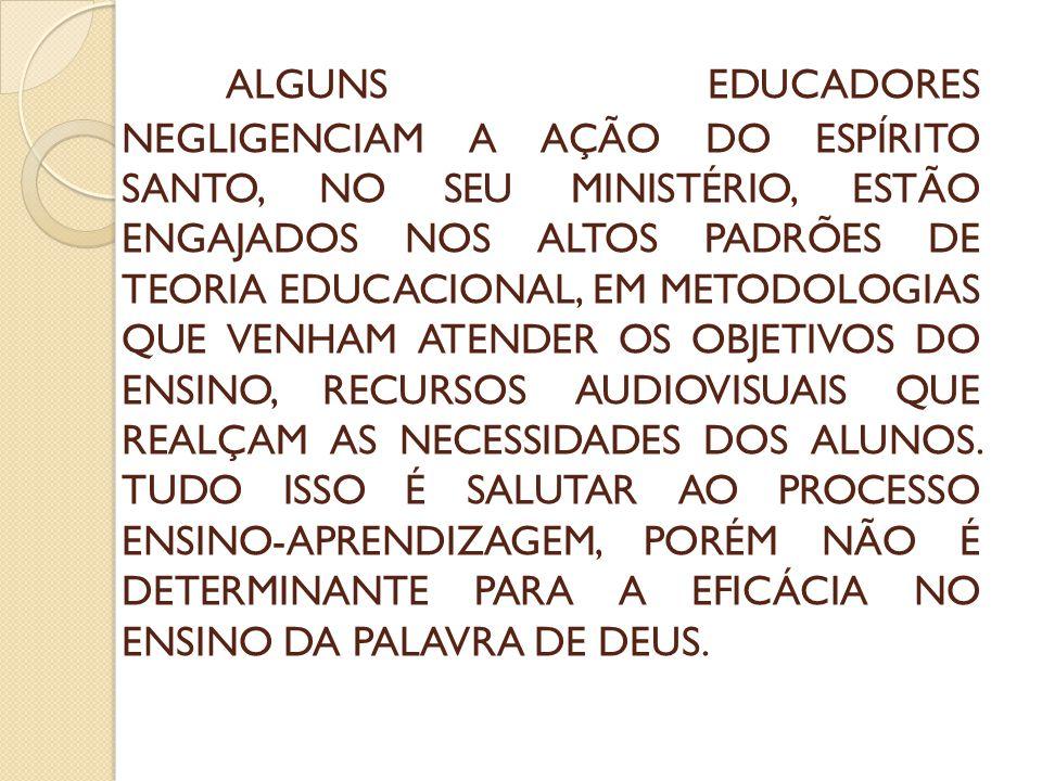 ALGUNS EDUCADORES NEGLIGENCIAM A AÇÃO DO ESPÍRITO SANTO, NO SEU MINISTÉRIO, ESTÃO ENGAJADOS NOS ALTOS PADRÕES DE TEORIA EDUCACIONAL, EM METODOLOGIAS Q