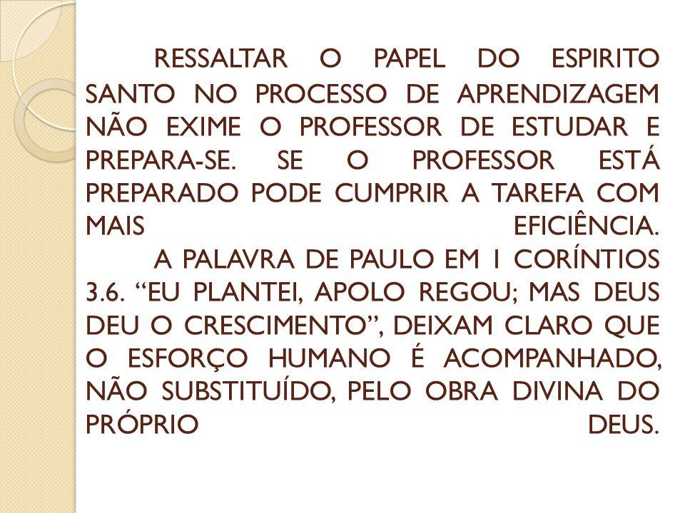 RESSALTAR O PAPEL DO ESPIRITO SANTO NO PROCESSO DE APRENDIZAGEM NÃO EXIME O PROFESSOR DE ESTUDAR E PREPARA-SE. SE O PROFESSOR ESTÁ PREPARADO PODE CUMP