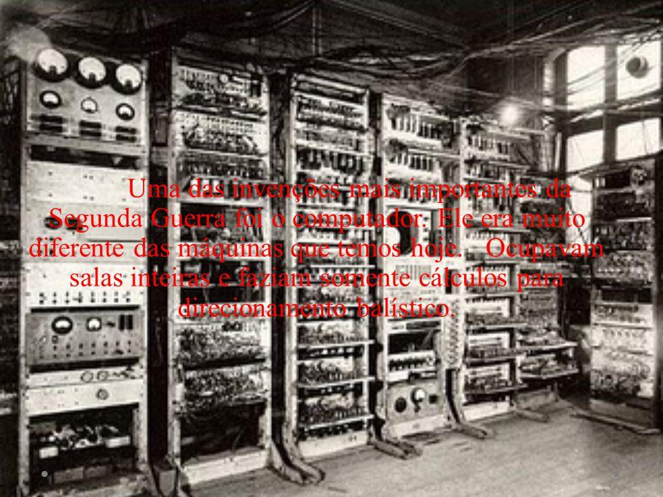 Uma das invenções mais importantes da Segunda Guerra foi o computador. Ele era muito diferente das máquinas que temos hoje. Ocupavam salas inteiras e