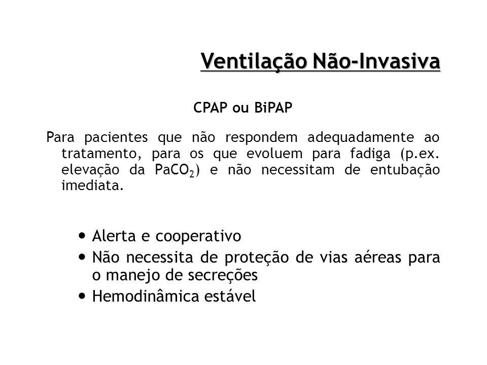 Ventilação Não-Invasiva CPAP ou BiPAP Para pacientes que não respondem adequadamente ao tratamento, para os que evoluem para fadiga (p.ex. elevação da