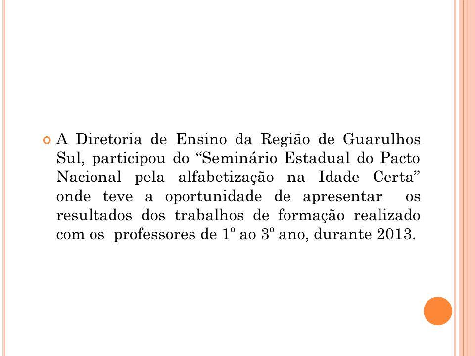 A Diretoria de Ensino da Região de Guarulhos Sul, participou do Seminário Estadual do Pacto Nacional pela alfabetização na Idade Certa onde teve a oportunidade de apresentar os resultados dos trabalhos de formação realizado com os professores de 1º ao 3º ano, durante 2013.