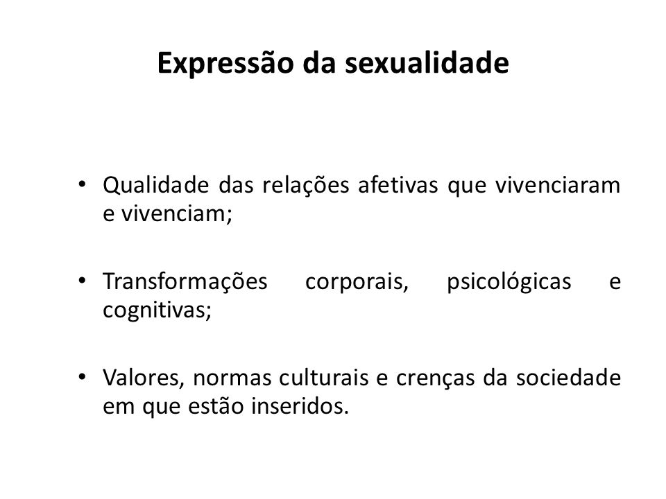 Expressão da sexualidade Qualidade das relações afetivas que vivenciaram e vivenciam; Transformações corporais, psicológicas e cognitivas; Valores, no