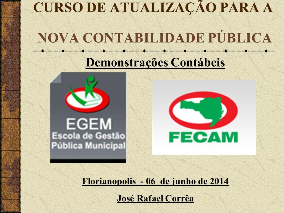 CURSO DE ATUALIZAÇÃO PARA A NOVA CONTABILIDADE PÚBLICA Florianopolis - 06 de junho de 2014 José Rafael Corrêa Demonstrações Contábeis