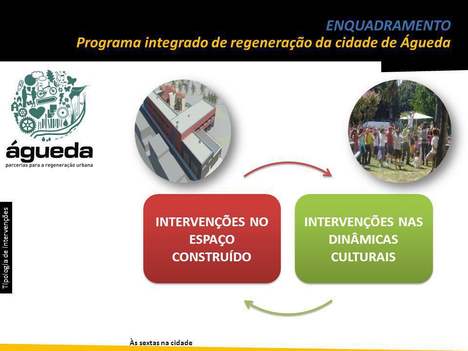 Às sextas na cidade ENQUADRAMENTO Programa integrado de regeneração da cidade de Águeda INTERVENÇÕES NO ESPAÇO CONSTRUÍDO INTERVENÇÕES NAS DINÂMICAS CULTURAIS Tipologia de intervenções
