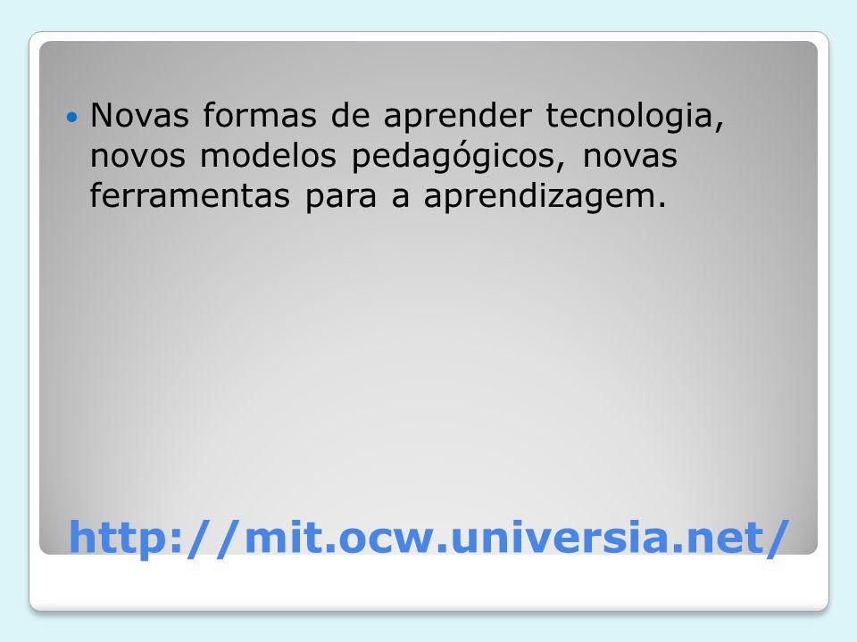 http://mit.ocw.universia.net/ Novas formas de aprender tecnologia, novos modelos pedagógicos, novas ferramentas para a aprendizagem.
