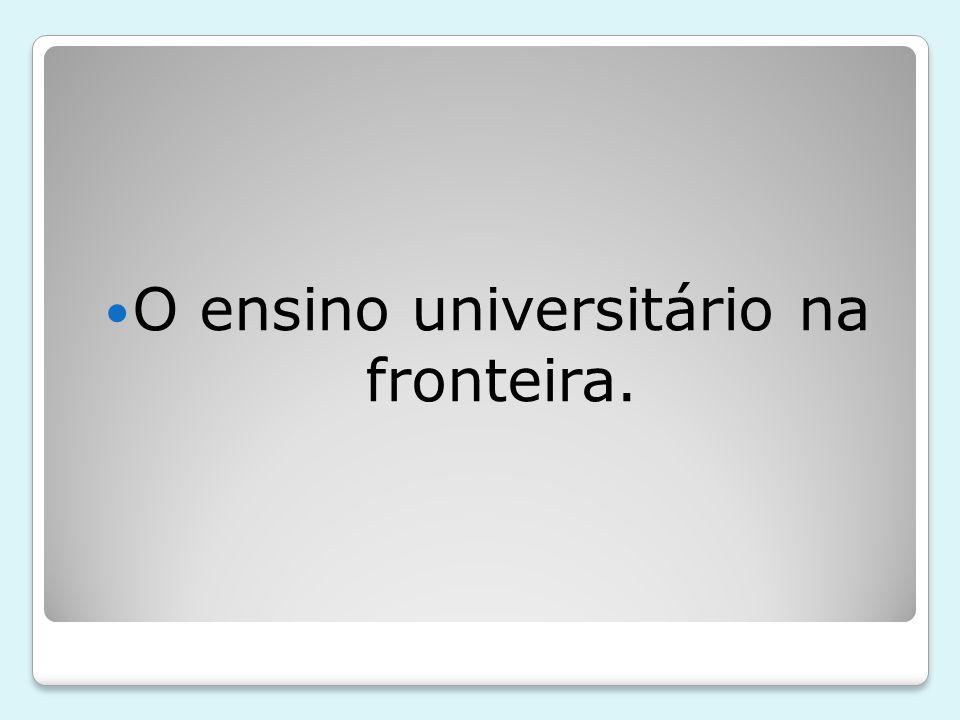O ensino universitário na fronteira.