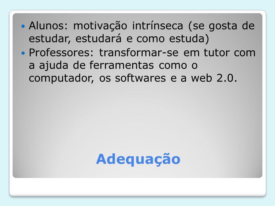 Adequação Alunos: motivação intrínseca (se gosta de estudar, estudará e como estuda) Professores: transformar-se em tutor com a ajuda de ferramentas como o computador, os softwares e a web 2.0.
