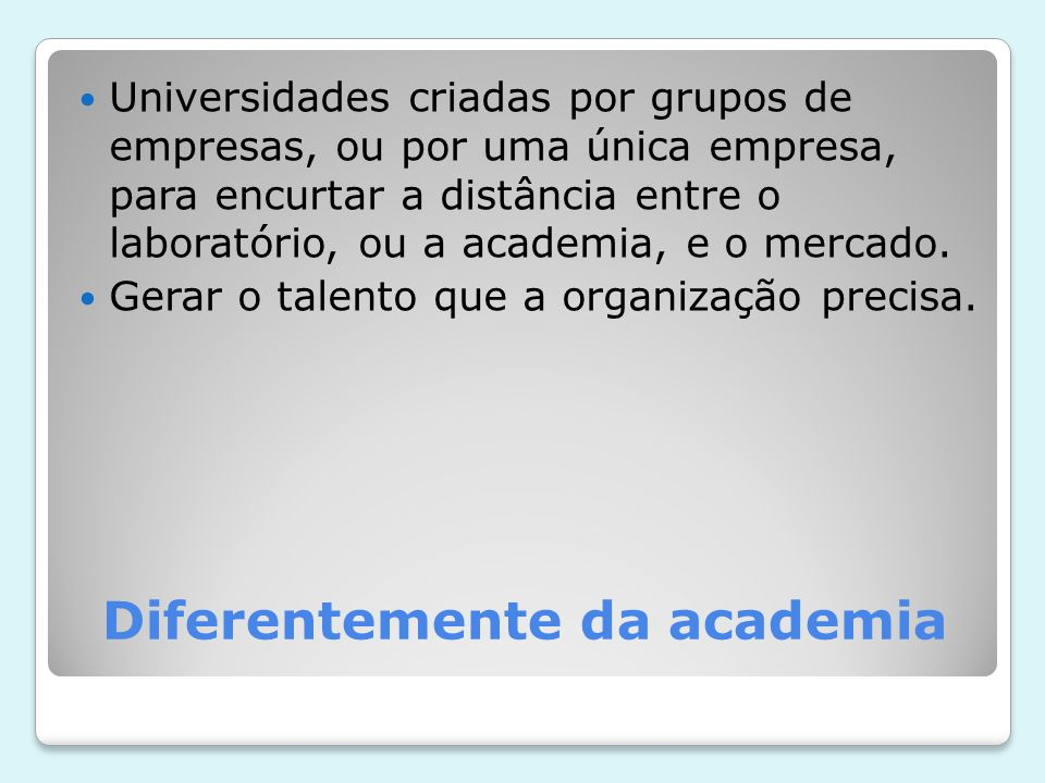 Diferentemente da academia Universidades criadas por grupos de empresas, ou por uma única empresa, para encurtar a distância entre o laboratório, ou a academia, e o mercado.