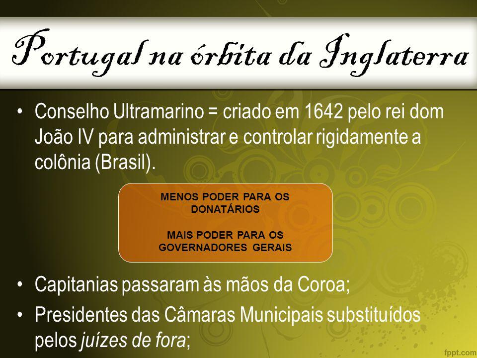 Portugal na órbita da Inglaterra Conselho Ultramarino = criado em 1642 pelo rei dom João IV para administrar e controlar rigidamente a colônia (Brasil).