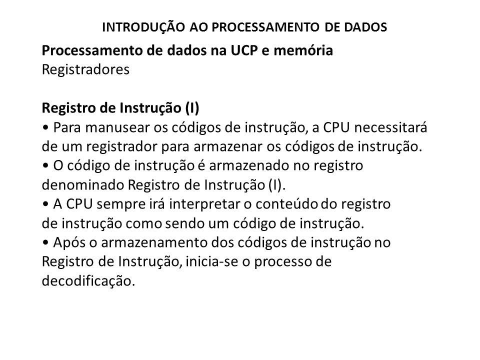Processamento de dados na UCP e memória Registradores Registro de Instrução (I) Para manusear os códigos de instrução, a CPU necessitará de um registr