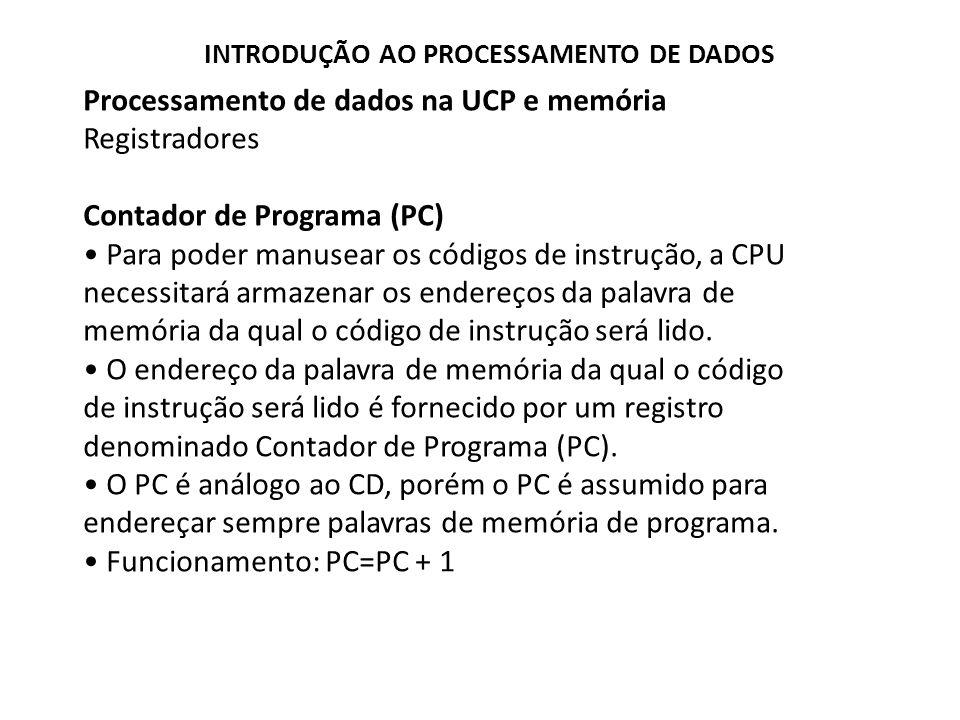 Processamento de dados na UCP e memória Registradores Contador de Programa (PC) Para poder manusear os códigos de instrução, a CPU necessitará armazen