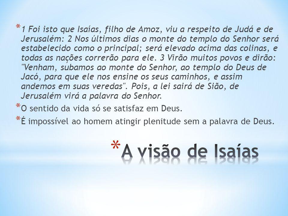 * 1 Foi isto que Isaías, filho de Amoz, viu a respeito de Judá e de Jerusalém: 2 Nos últimos dias o monte do templo do Senhor será estabelecido como o principal; será elevado acima das colinas, e todas as nações correrão para ele.