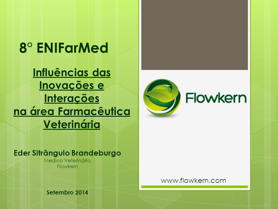 8° ENIFarMed Eder Sitrângulo Brandeburgo Medico Veterinário Flowkern Setembro 2014 Influências das Inovações e Interações na área Farmacêutica Veterinária www.flowkern.com