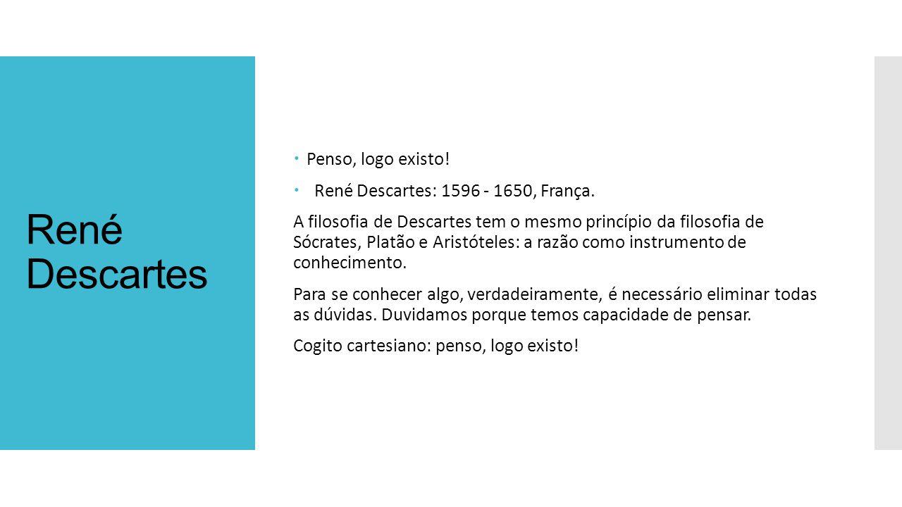René Descartes  Penso, logo existo. René Descartes: 1596 - 1650, França.