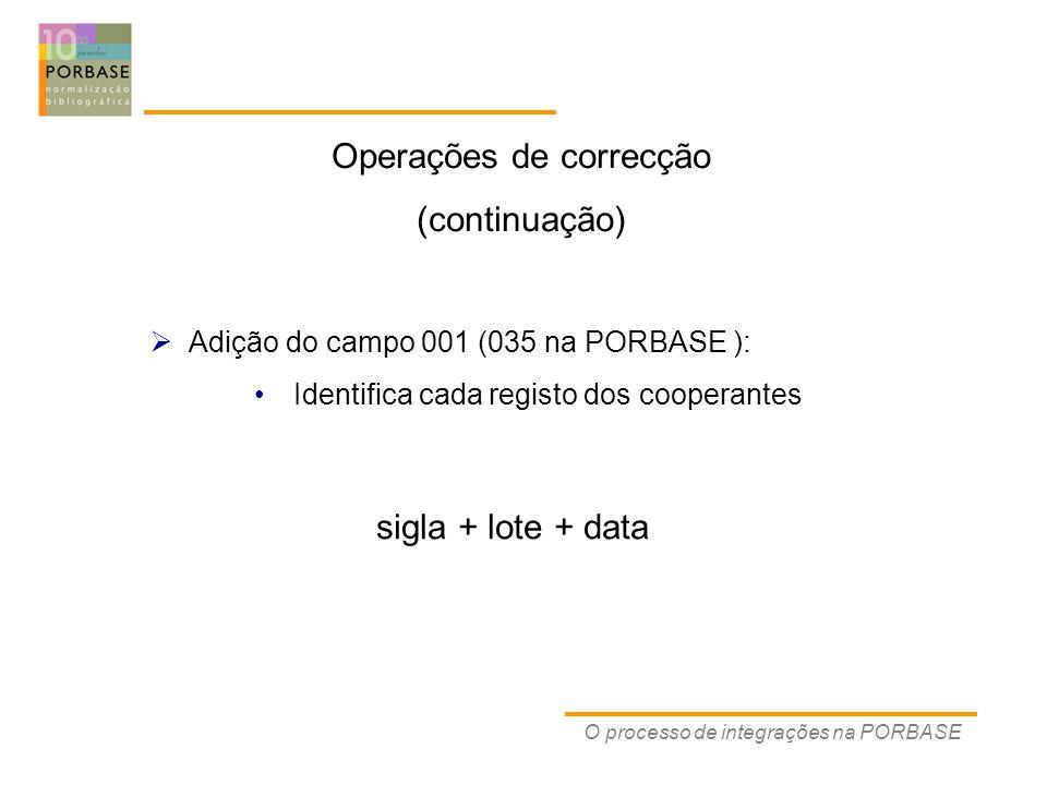 O processo de integrações na PORBASE  Adição do campo 001 (035 na PORBASE ): Identifica cada registo dos cooperantes Operações de correcção (continuação) sigla + lote + data