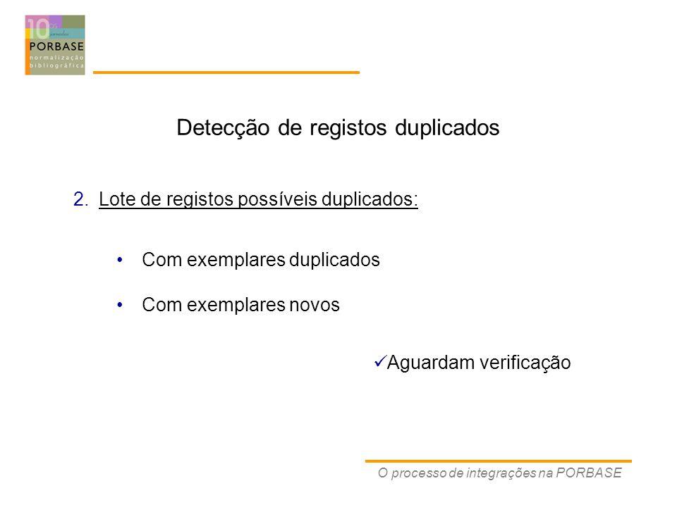 O processo de integrações na PORBASE Detecção de registos duplicados Aguardam verificação Com exemplares duplicados Com exemplares novos 2.Lote de registos possíveis duplicados: