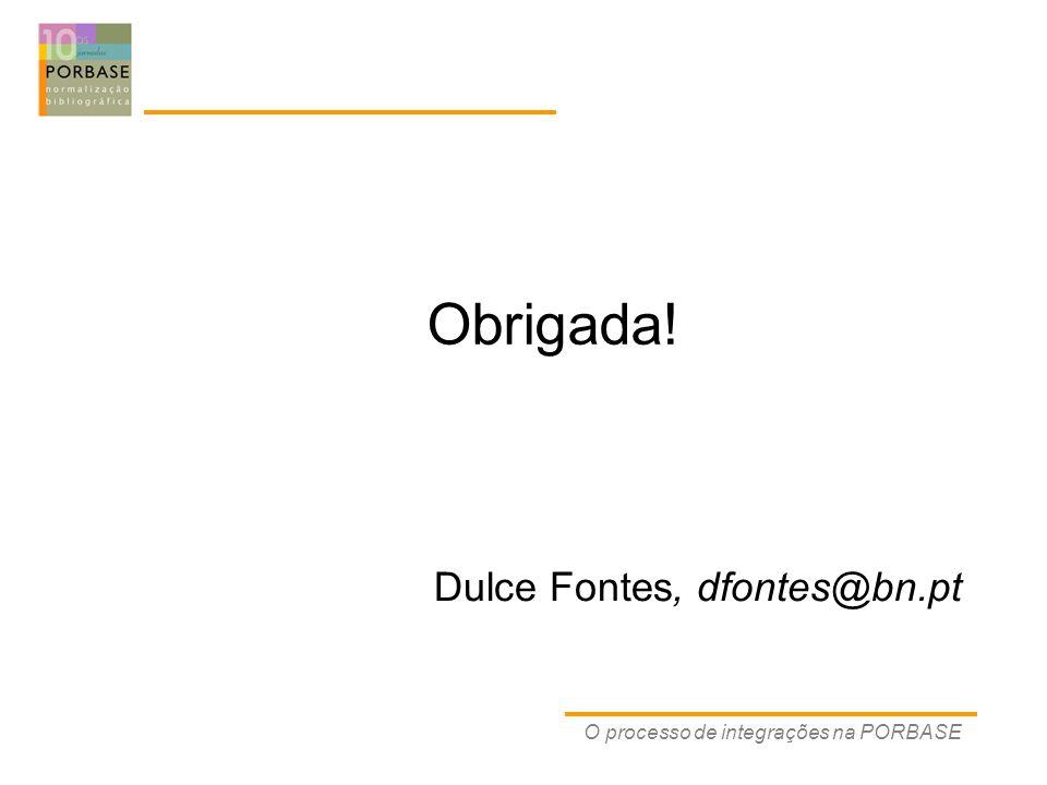Dulce Fontes, dfontes@bn.pt O processo de integrações na PORBASE Obrigada!